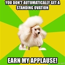Pretentious Theatre Kid Poodle - You don't automatically get a standing ovation Earn my applause!