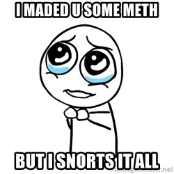 pleaseguy  - i maded u some meth but i snorts it all