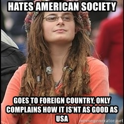 COLLEGE LIBERAL GIRL - Hates American society goes to foreign country, only complains how it is'nt as good as USA