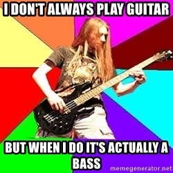 trueguitarist - I don't always play guitar but when i do it's actually a bass