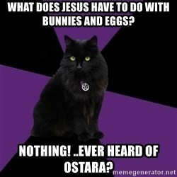 Wiccan Cat - What does jesus have to do with bunnies and eggs? Nothing! ..ever heard of Ostara?