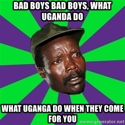 Mad Kony - BaD BOYS BAD BOYS, WHAT UGANDA DO WHAT UGANGA DO WHEN THEY COME FOR YOU