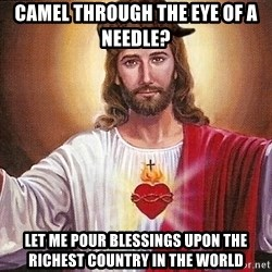 Scumbag Jesus - CAMEL THROUGH THE EYE OF A NEEDLE? LET ME POUR BLESSINGS UPON THE RICHEST COUNTRY IN THE WORLD