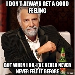 The Most Interesting Man In The World - I don't Always get a good feeling But when I do, I've never never never felt it before