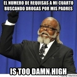 Too high - el numero de requisas a mi cuarto buscando drogas por mis padres is too damn high