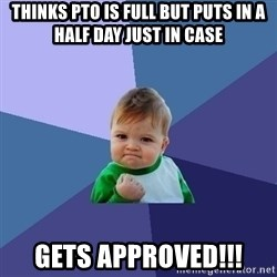 Success Kid - thinks pto is full but puts in a half day just in case gets approved!!!