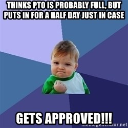 Success Kid - thinks pto is probably full, but puts in for a half day just in case gets approved!!!