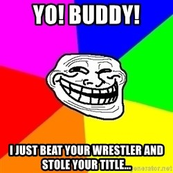 Trollface - Yo! Buddy! I just beat your wrestler and stole your title...
