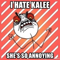 iHate - I HATE KALEE SHE'S SO ANNOYING