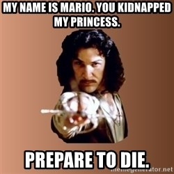 Prepare To Die - My name is mario. you kidnapped my princess. prepare to die.