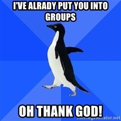 Socially Awkward Penguin - I've alrady put you into groups oh thank god!