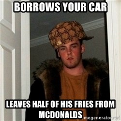 Less Scumbag Scumbag Steve - borrows your car leaves half of his fries from Mcdonalds