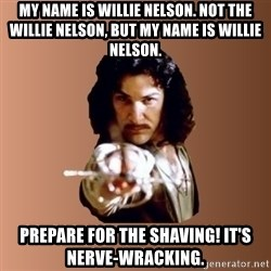 Prepare To Die - my name is willie nelson. not the willie nelson, but my name is willie nelson. prepare for the shaving! it's nerve-wracking.