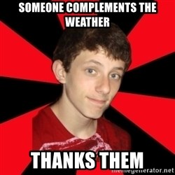 the snob - Someone complements the weather thanks them
