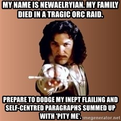 Prepare To Die - my name is newaelryian. My family died in a tragic orc raid. prepare to dodge my inept flailing and self-centred paragraphs summed up with 'pity me'.