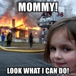 Disaster Girl - mommy! Look what I can do!