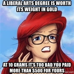 Hipster Ariel - a liberal arts degree is worth its weight in gold at 10 grams it's too bad you paid more than $500 for yours