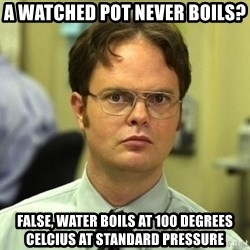 Dwight Schrute - A watched pot never boils? False, water boils at 100 degrees celcius at standard pressure