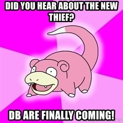 Slowpoke - did you hear about the new thief? DB are finally coming!