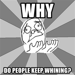 Whyyy??? - why do people keep whining?