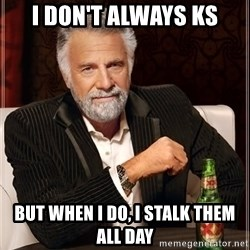 The Most Interesting Man In The World - i don't always ks but when i do, i stalk them all day