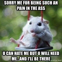 Sorry I'm not Sorry - Sorry me for being such an pain in the ass u can hate me but u will need me...and i'll be there