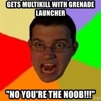 """Typical Gamer - Gets multikill with grenade Launcher """"no you're the noob!!!"""""""