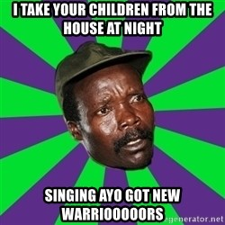 Mad Kony - i take your children from the house at night  singing ayo got new warriooooors