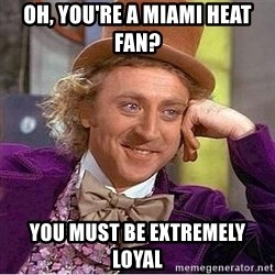Willy Wonka - oh, you're a miami heat fan? you must be extremely loyal
