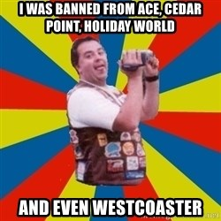 Fat Coaster Enthusiast - I was banned from ace, cedar point, holiday woRld And even westcoaster