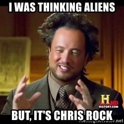 Tsoukalos - I was thinking aliens but, it's chris rock