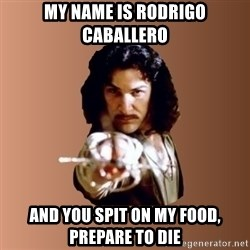 Prepare To Die - My name is rodrigo caballero and you spit on my food, prepare to die