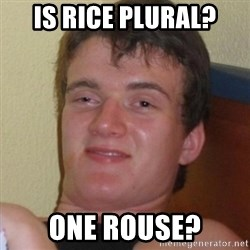 Really highguy - Is rice plural? one rouse?