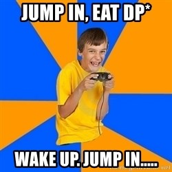 Annoying Gamer Kid - jump in, Eat DP* wake up. Jump in.....