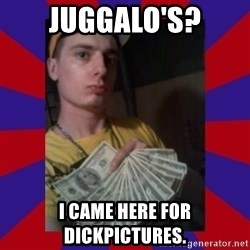 derpy dale - Juggalo's? I CAME HERE FOR DICKPICTURES.