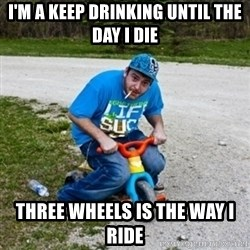 Thug Life on a Trike - I'm a keep drinking until the day I die THREE WHEELS IS THE WAY I RIDE