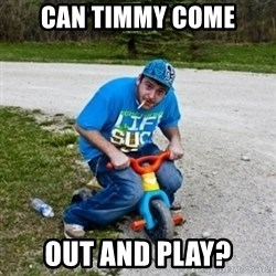 Thug Life on a Trike - Can Timmy come out and play?
