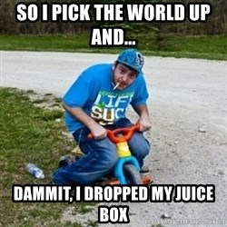Thug Life on a Trike - So I pick the world up and...  dammit, i dropped my juice box