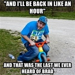 "Thug Life on a Trike - ""and i'll be back in like an hour"" and that was the last we ever heard of brad"