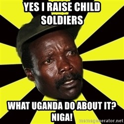 KONY THE PIMP - Yes i raise child soldiers what uganda do about it? niga!