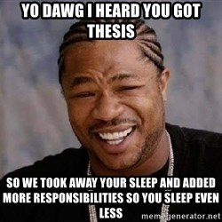 XZIBITHI - Yo Dawg I heard you got thesis So we took away your sleep and added more responsibilities so you sleep even less