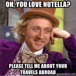 Willy Wonka - oh, you love nutella? please tell me about your travels abroad