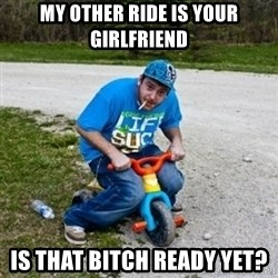 Thug Life on a Trike - my other ride is your girlfriend is that bitch ready yet?