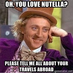 Willy Wonka - oh, you love nutella? please tell me all about your travels abroad