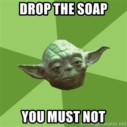 Advice Yoda Gives - drop the soap you must not