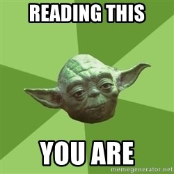 Advice Yoda Gives - reading this you are