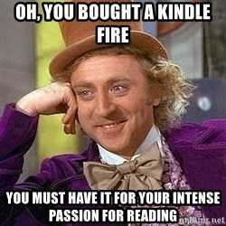Willy Wonka - oh, you bought a kindle fire you must have it for your intense passion for reading