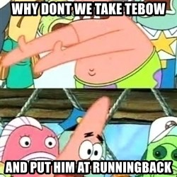 Push it Somewhere Else Patrick - why dont we take tebow and put him at runningback