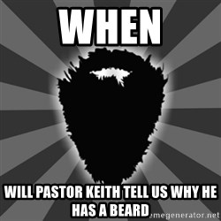 BEARD - when will pastor keith tell us why he has a beard
