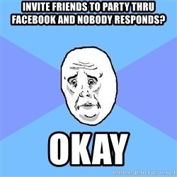 Okay Guy - Invite friends to party thru facebook and nobody responds? Okay